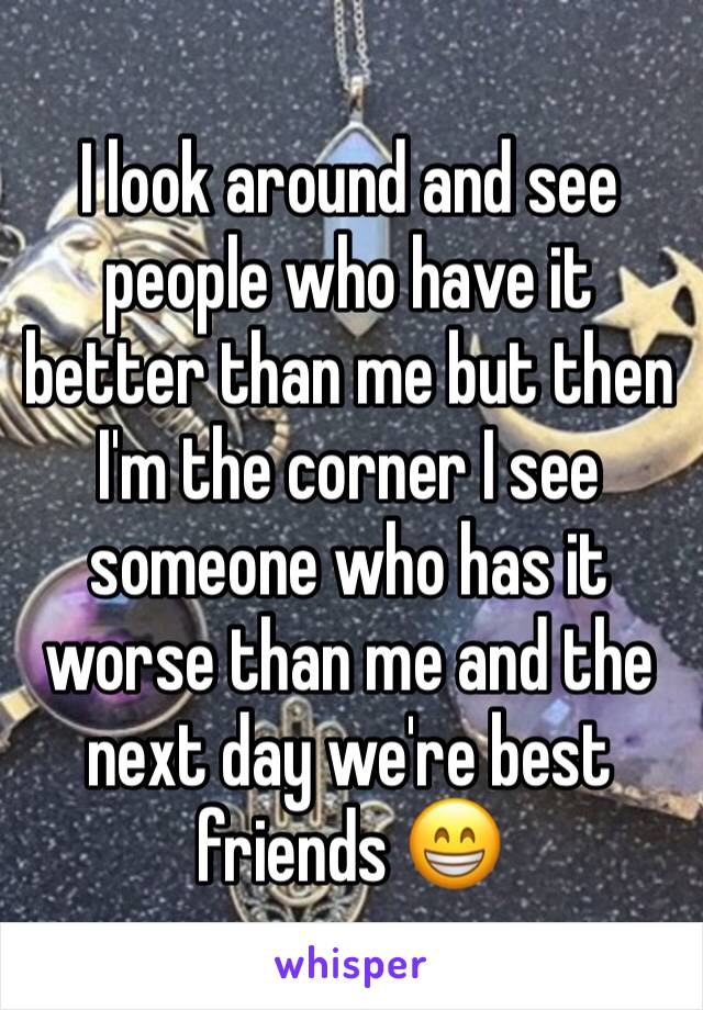 I look around and see people who have it better than me but then I'm the corner I see someone who has it worse than me and the next day we're best friends 😁