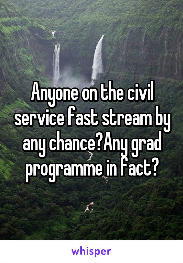 Anyone on the civil service fast stream by any chance?Any grad programme in fact?