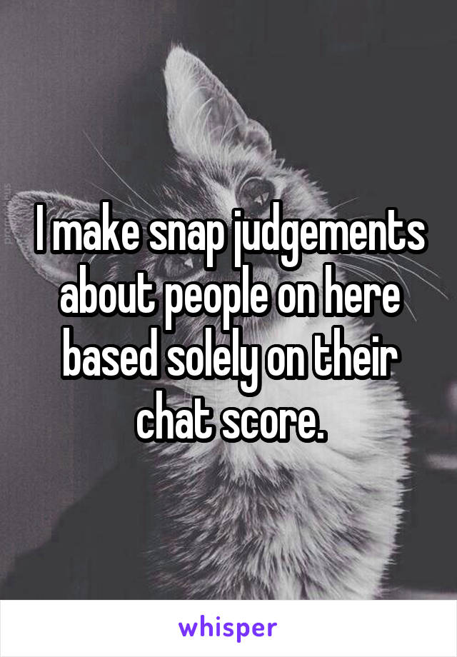 I make snap judgements about people on here based solely on their chat score.