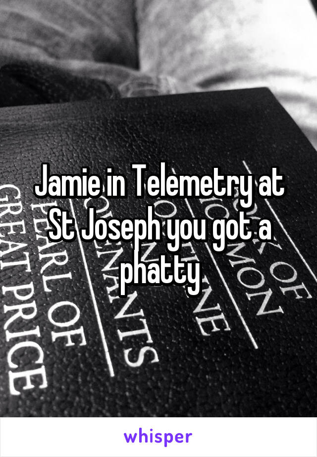 Jamie in Telemetry at St Joseph you got a phatty