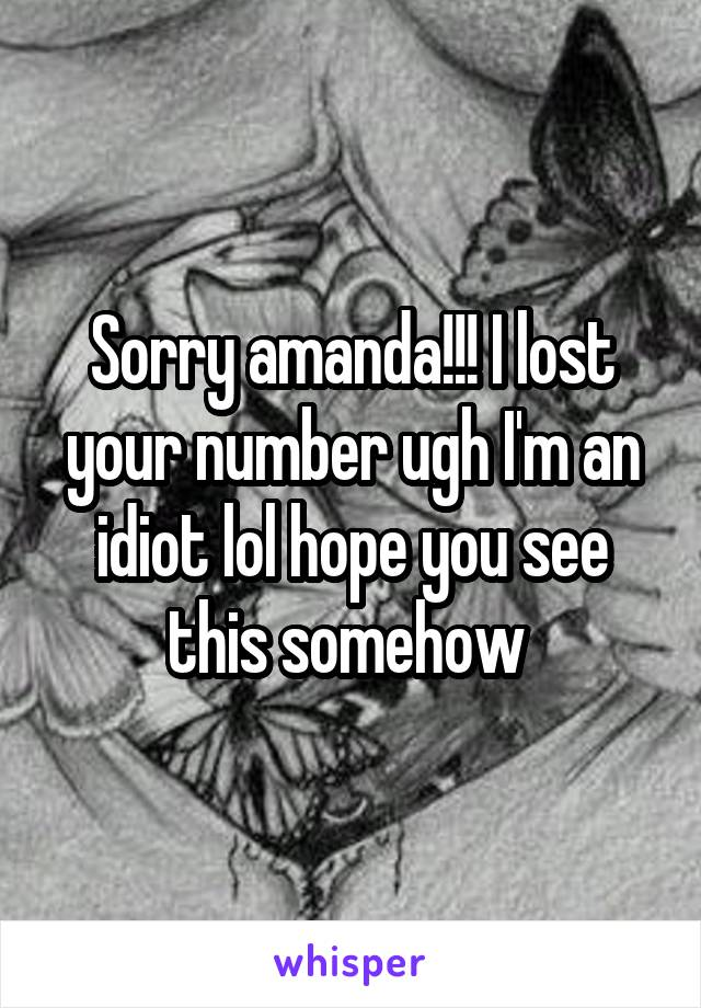 Sorry amanda!!! I lost your number ugh I'm an idiot lol hope you see this somehow