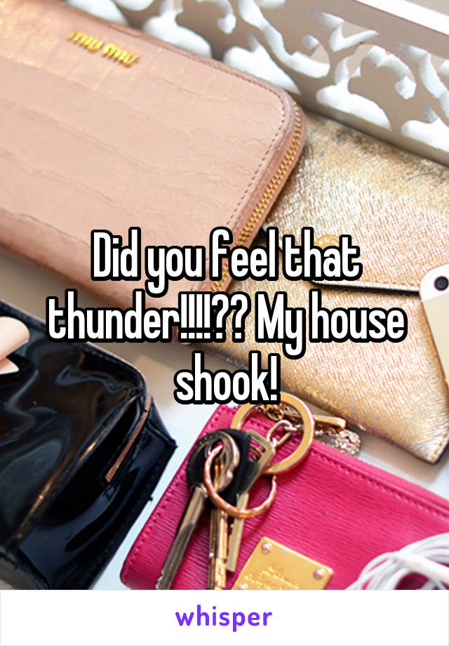 Did you feel that thunder!!!!?? My house shook!