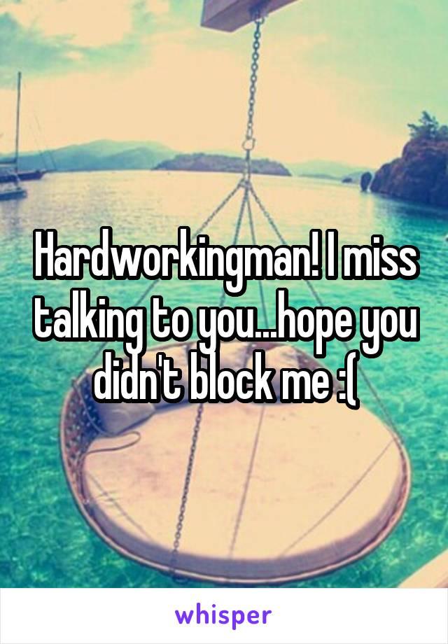 Hardworkingman! I miss talking to you...hope you didn't block me :(