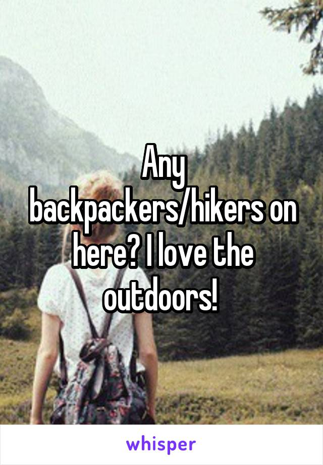 Any backpackers/hikers on here? I love the outdoors!