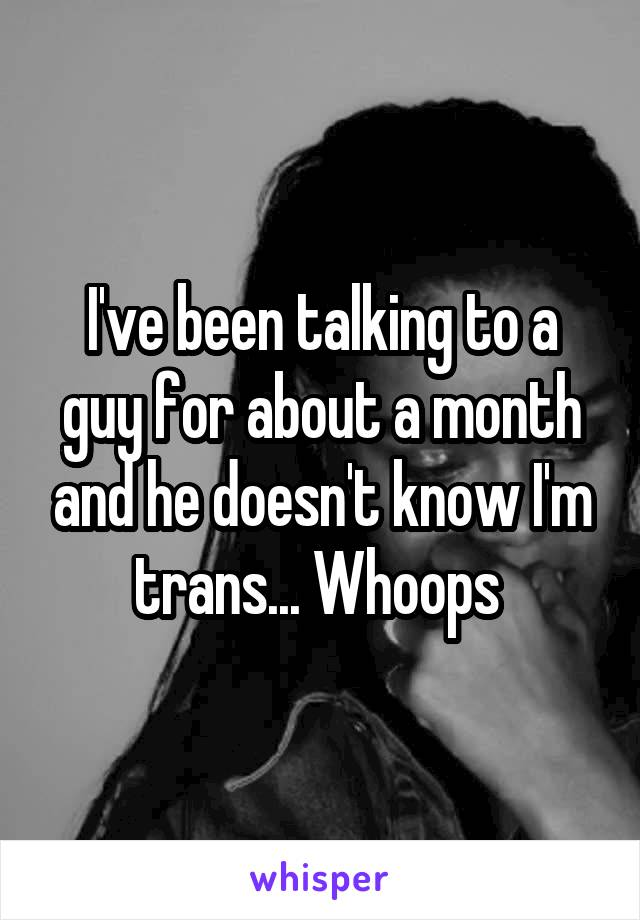 I've been talking to a guy for about a month and he doesn't know I'm trans... Whoops