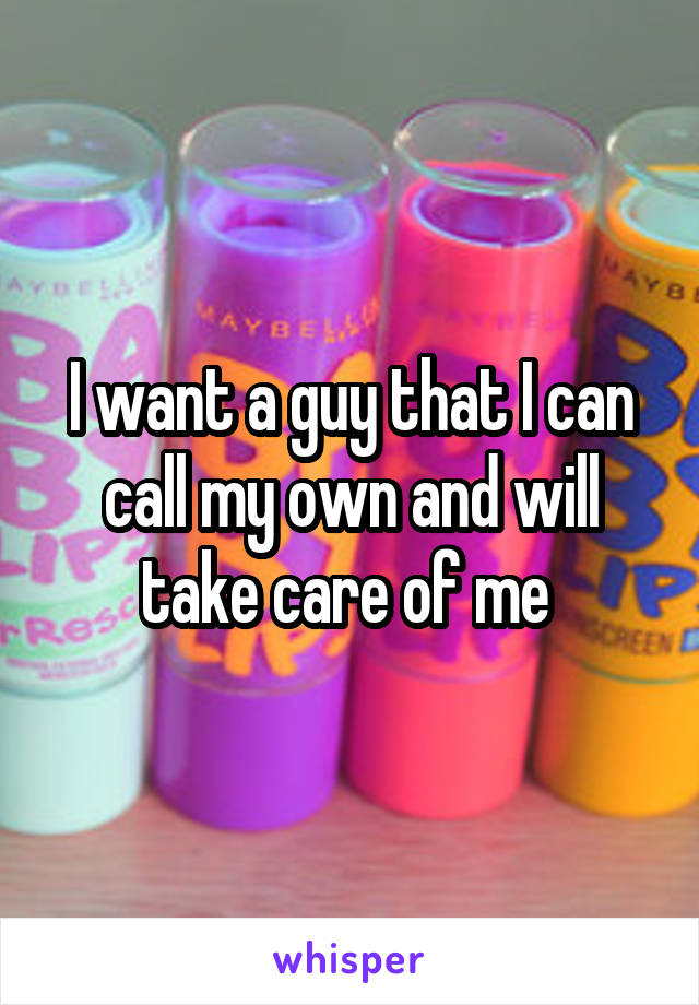I want a guy that I can call my own and will take care of me