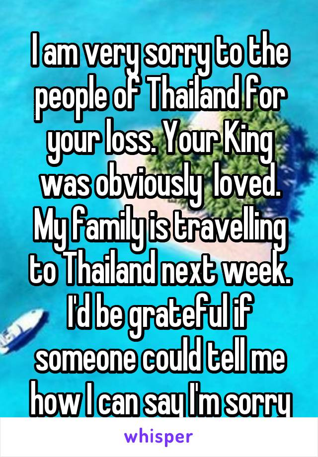 I am very sorry to the people of Thailand for your loss. Your King was obviously  loved. My family is travelling to Thailand next week. I'd be grateful if someone could tell me how I can say I'm sorry