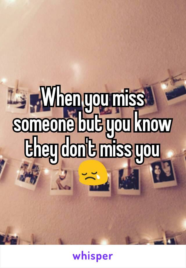 When you miss someone but you know they don't miss you 😢
