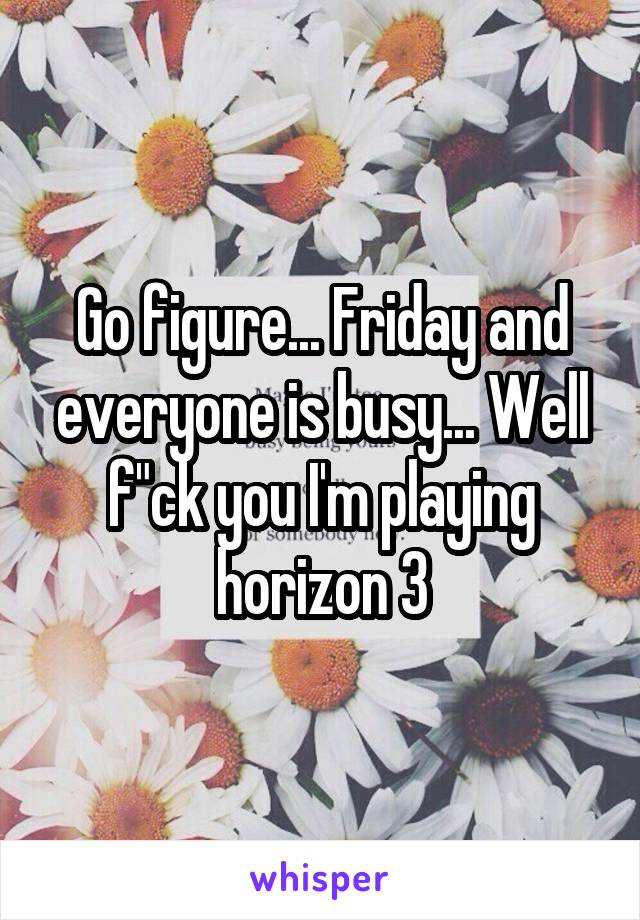 """Go figure... Friday and everyone is busy... Well f""""ck you I'm playing horizon 3"""