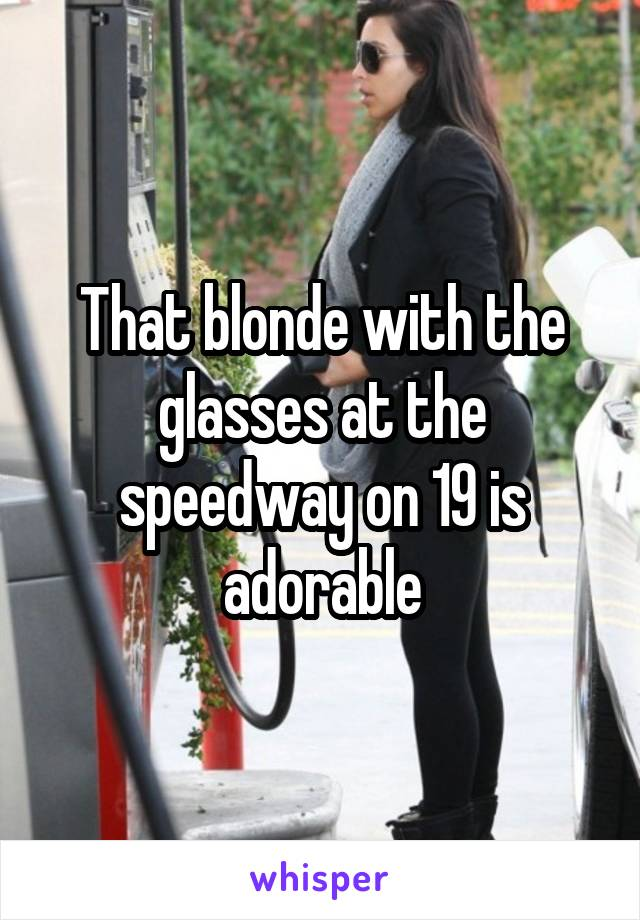 That blonde with the glasses at the speedway on 19 is adorable