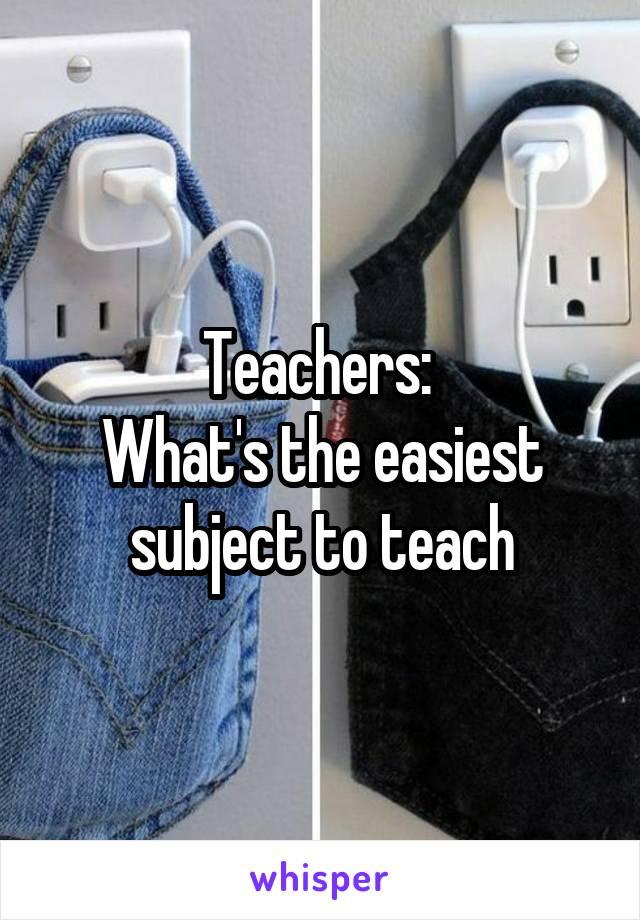 Teachers:  What's the easiest subject to teach