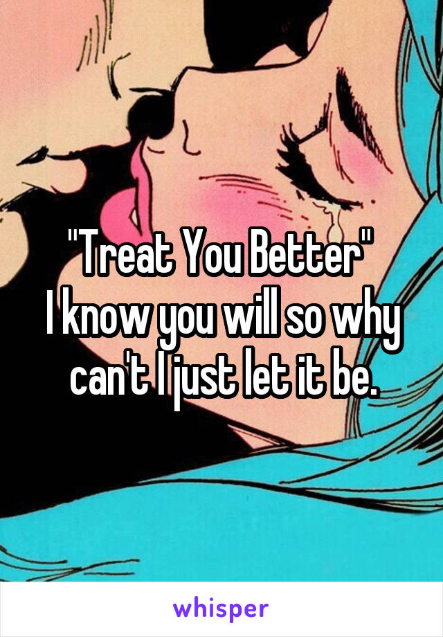 """""""Treat You Better""""  I know you will so why can't I just let it be."""