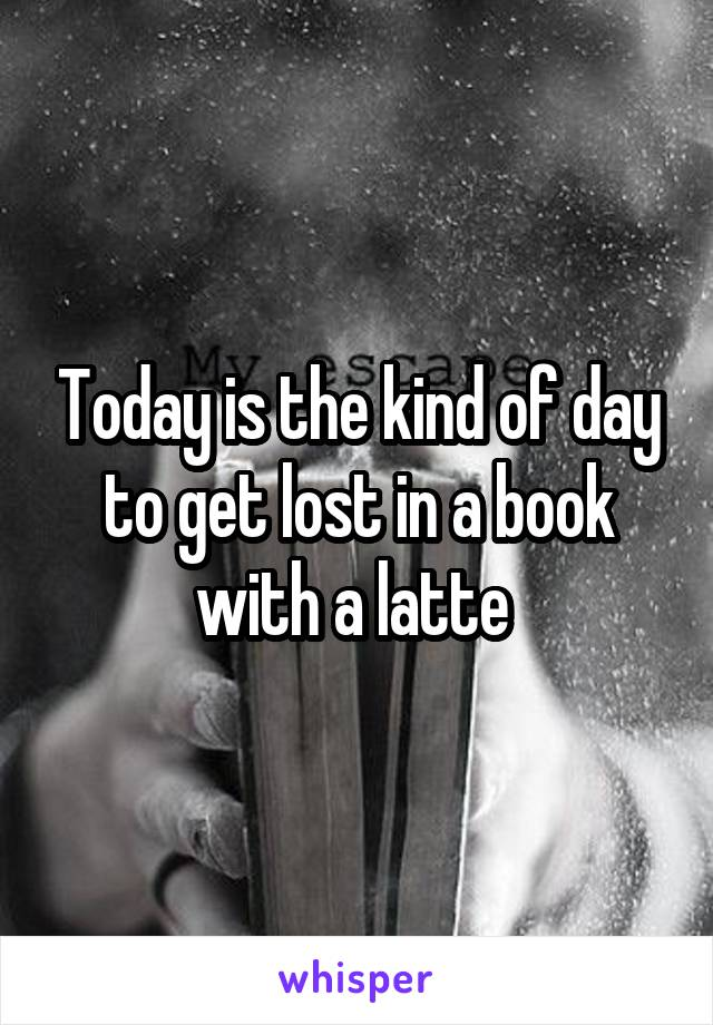 Today is the kind of day to get lost in a book with a latte