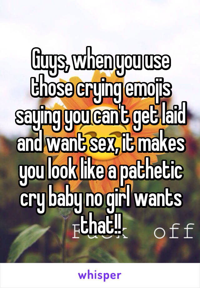 Guys, when you use those crying emojis saying you can't get laid and want sex, it makes you look like a pathetic cry baby no girl wants that!!