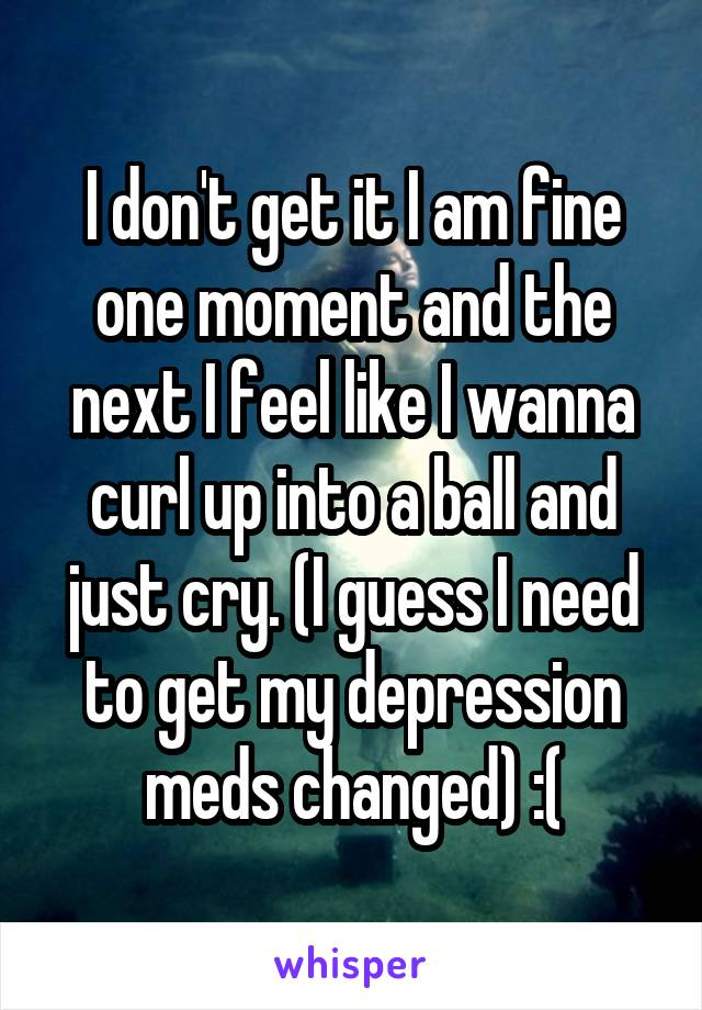 I don't get it I am fine one moment and the next I feel like I wanna curl up into a ball and just cry. (I guess I need to get my depression meds changed) :(