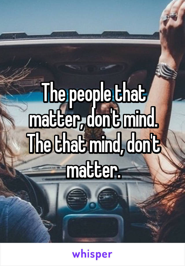 The people that matter, don't mind. The that mind, don't matter.