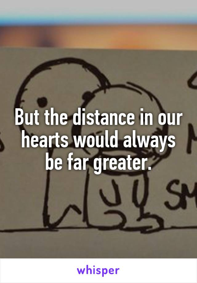 But the distance in our hearts would always be far greater.