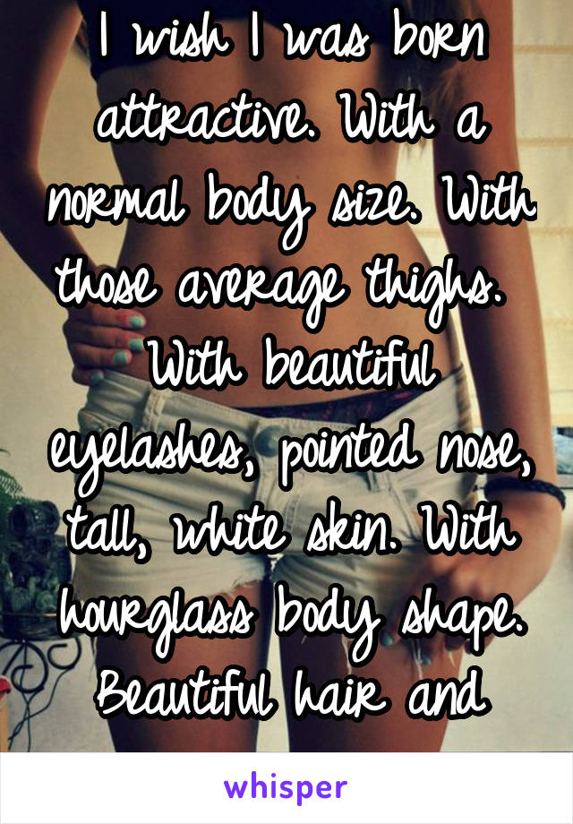 I wish I was born attractive. With a normal body size. With those average thighs.  With beautiful eyelashes, pointed nose, tall, white skin. With hourglass body shape. Beautiful hair and eyes.