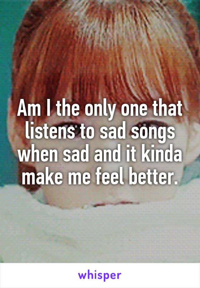 Am I the only one that listens to sad songs when sad and it kinda make me feel better.