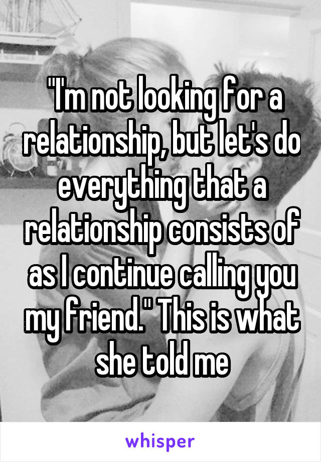 """""""I'm not looking for a relationship, but let's do everything that a relationship consists of as I continue calling you my friend."""" This is what she told me"""