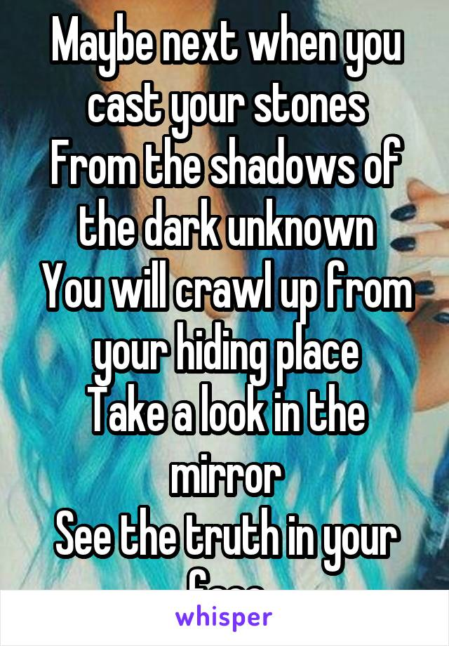 Maybe next when you cast your stones From the shadows of the dark unknown You will crawl up from your hiding place Take a look in the mirror See the truth in your face