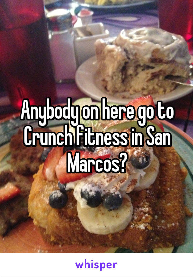 Anybody on here go to Crunch fitness in San Marcos?