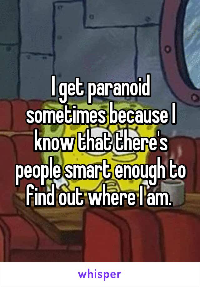I get paranoid sometimes because I know that there's people smart enough to find out where I am.