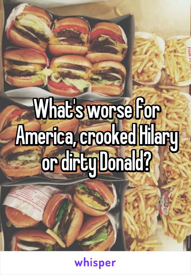 What's worse for America, crooked Hilary or dirty Donald?