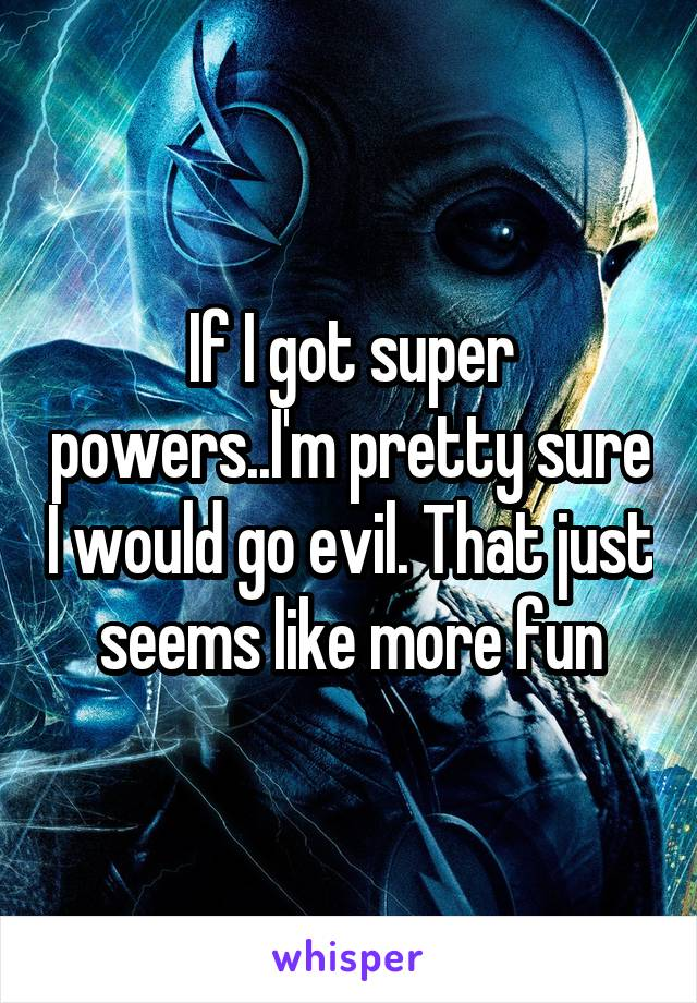 If I got super powers..I'm pretty sure I would go evil. That just seems like more fun