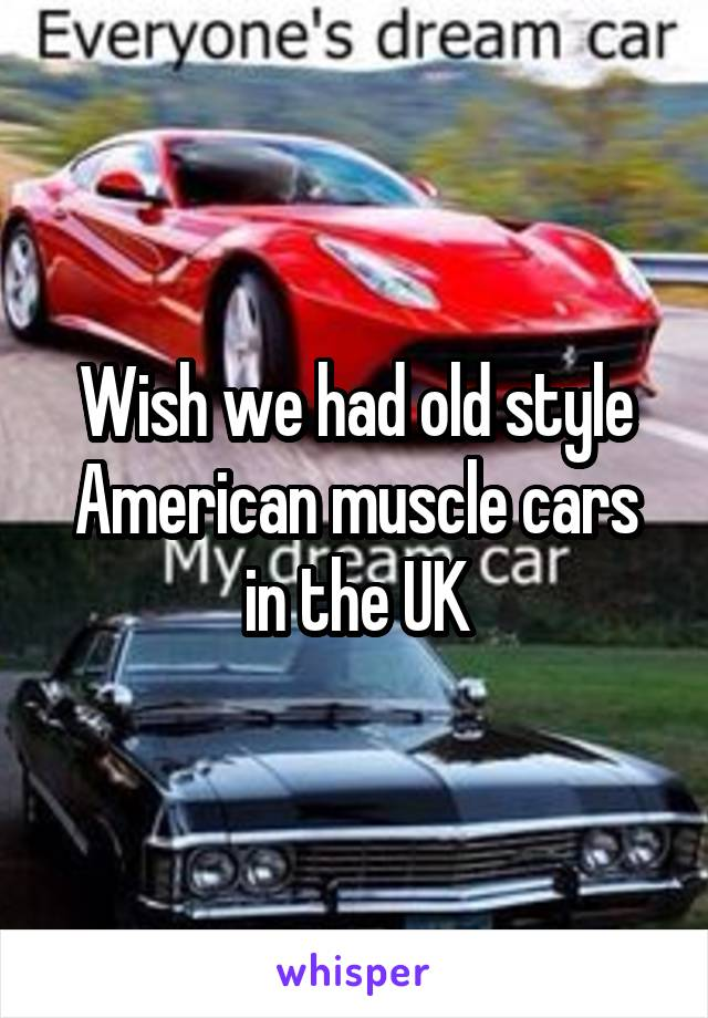 Wish we had old style American muscle cars in the UK