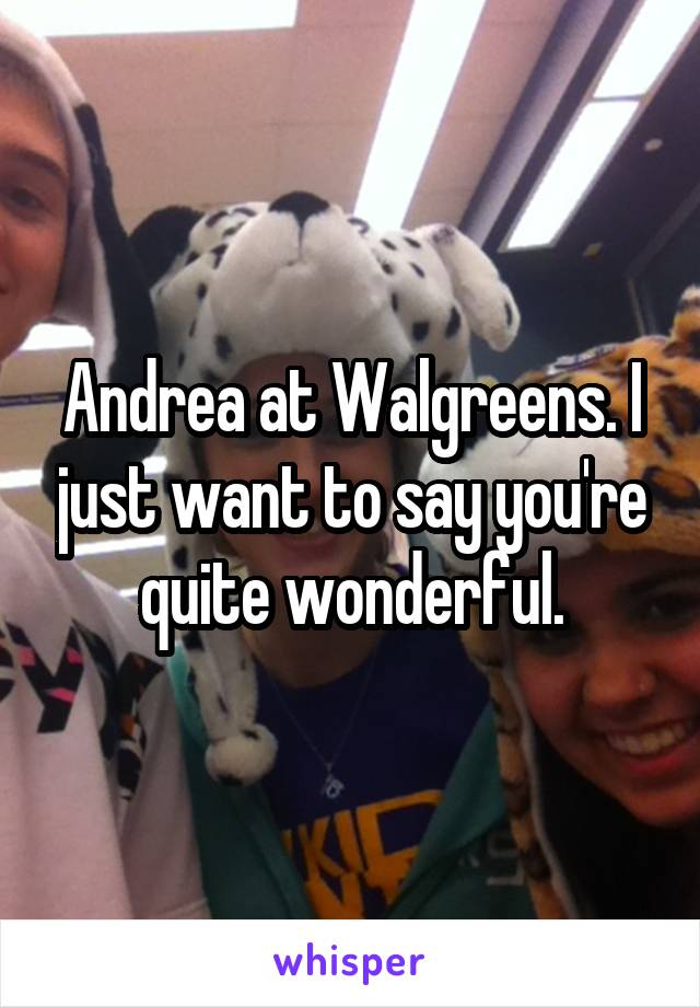 Andrea at Walgreens. I just want to say you're quite wonderful.