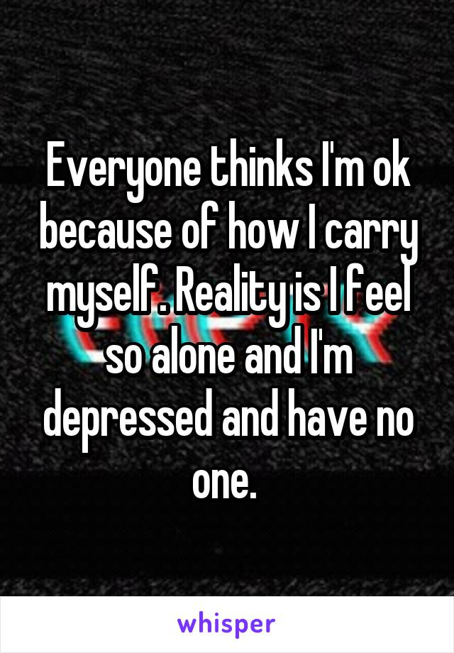 Everyone thinks I'm ok because of how I carry myself. Reality is I feel so alone and I'm depressed and have no one.