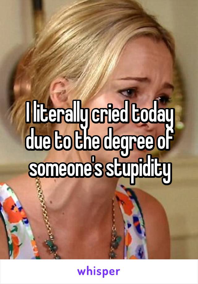 I literally cried today due to the degree of someone's stupidity