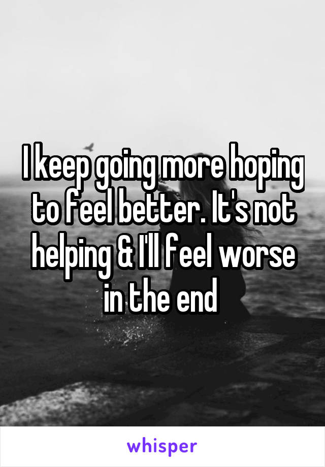 I keep going more hoping to feel better. It's not helping & I'll feel worse in the end