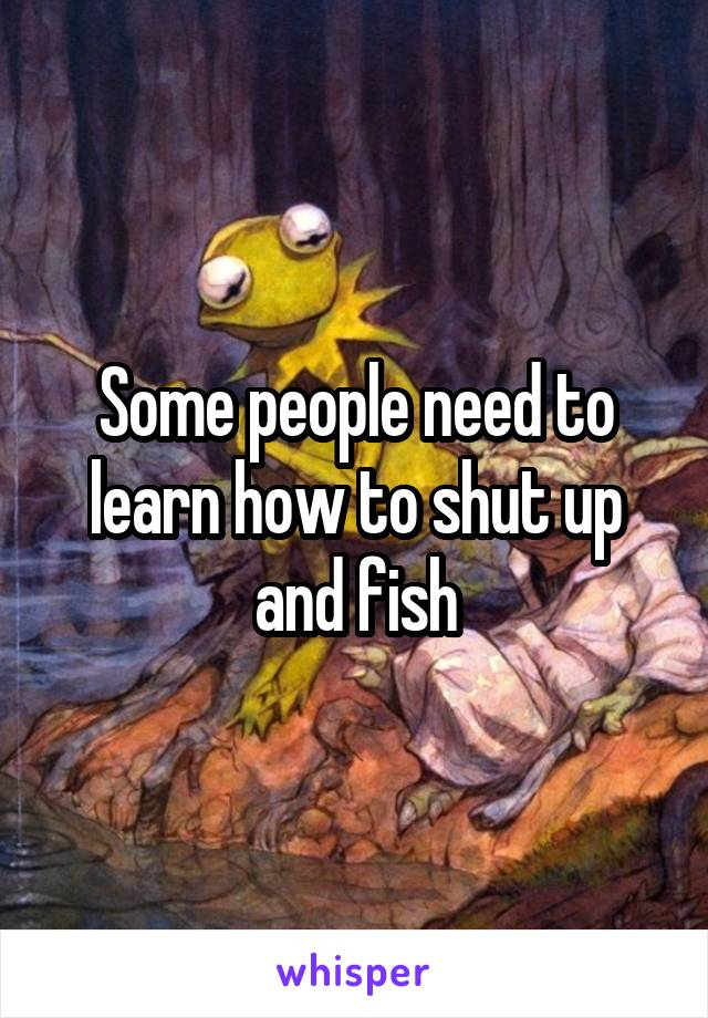 Some people need to learn how to shut up and fish
