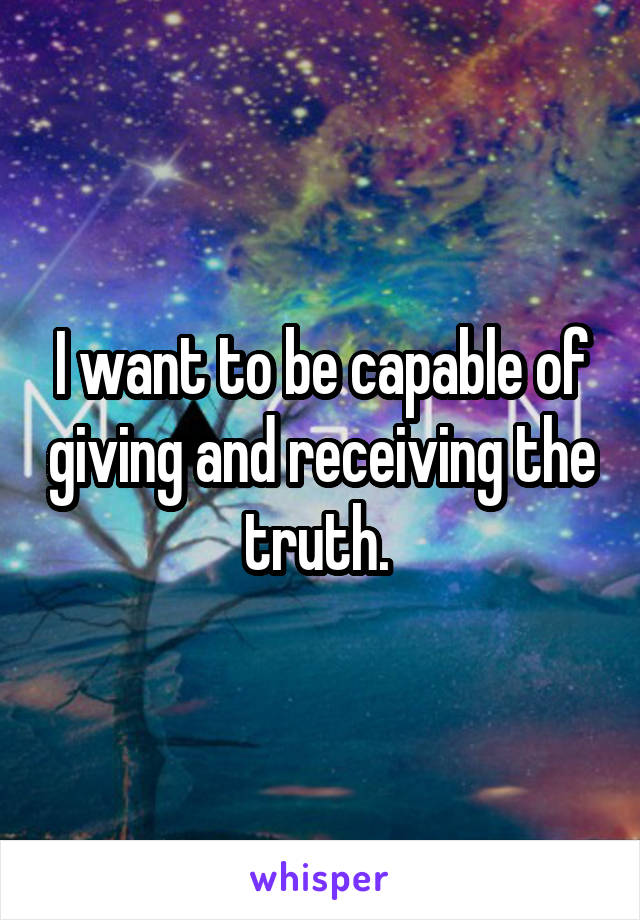 I want to be capable of giving and receiving the truth.