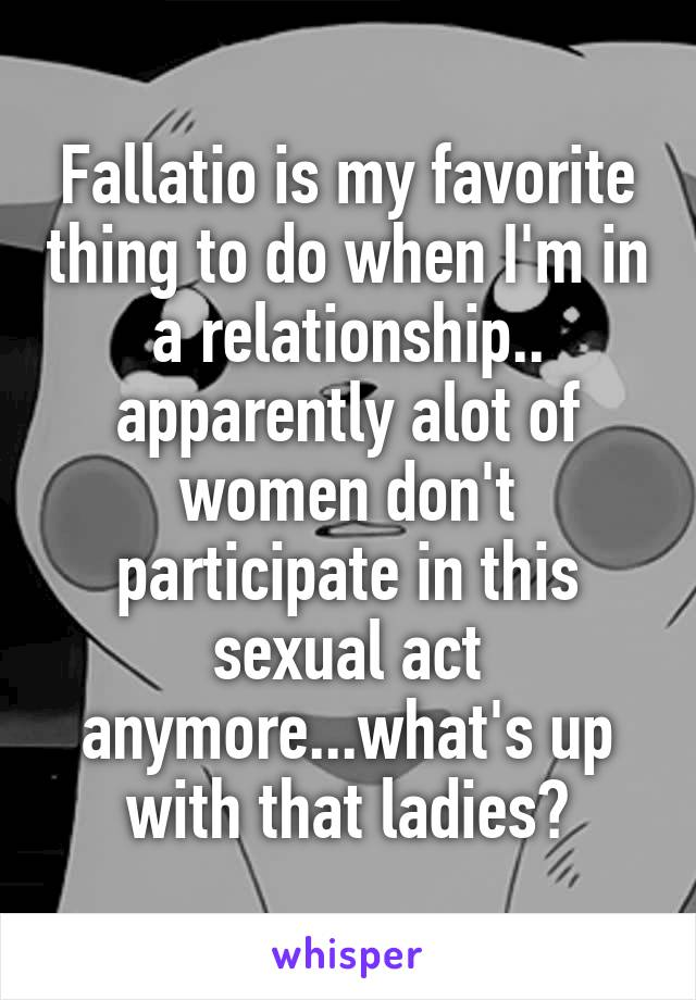 Fallatio is my favorite thing to do when I'm in a relationship.. apparently alot of women don't participate in this sexual act anymore...what's up with that ladies?