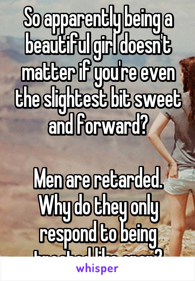 So apparently being a beautiful girl doesn't matter if you're even the slightest bit sweet and forward?  Men are retarded. Why do they only respond to being treated like crap?