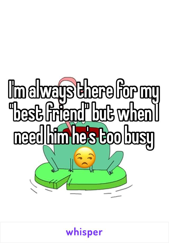 "I'm always there for my ""best friend"" but when I need him he's too busy 😒"