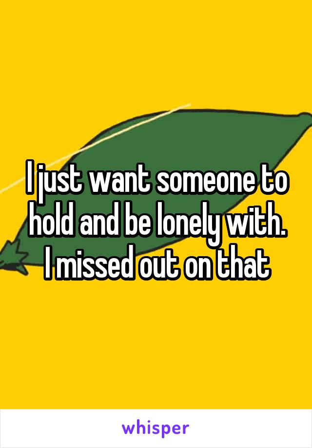 I just want someone to hold and be lonely with. I missed out on that