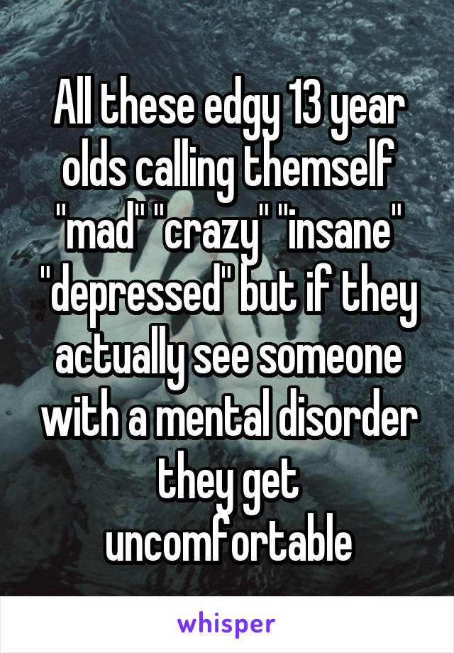 """All these edgy 13 year olds calling themself """"mad"""" """"crazy"""" """"insane"""" """"depressed"""" but if they actually see someone with a mental disorder they get uncomfortable"""