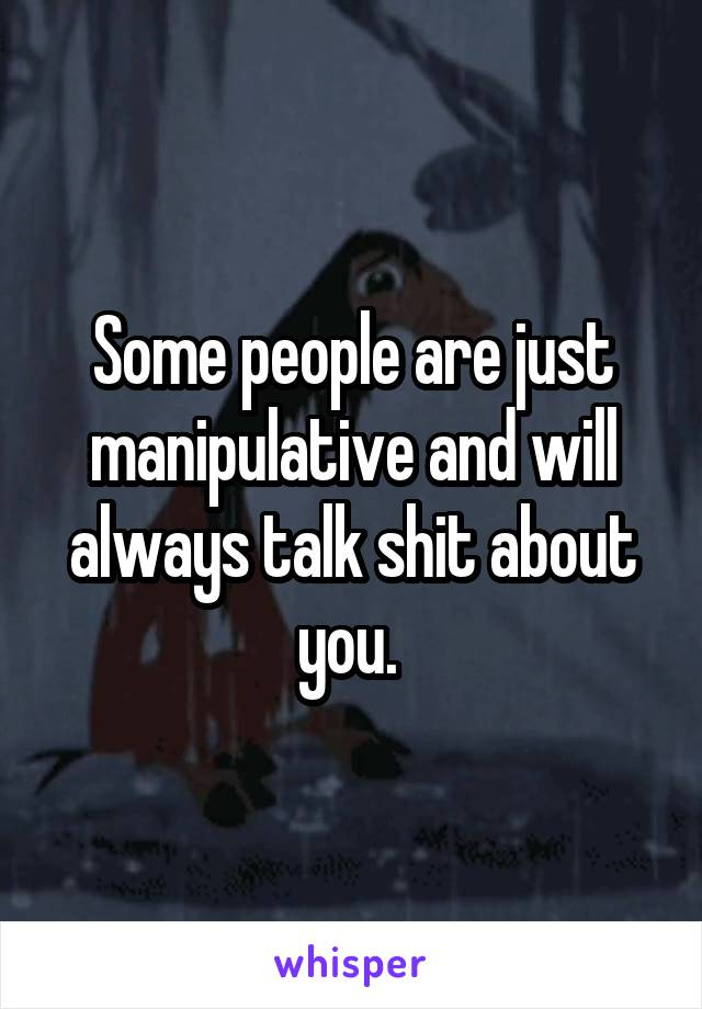 Some people are just manipulative and will always talk shit about you.