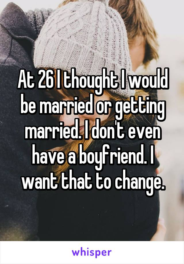 At 26 I thought I would be married or getting married. I don't even have a boyfriend. I want that to change.