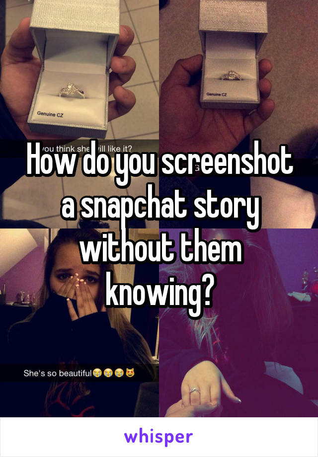 How do you screenshot a snapchat story without them knowing?
