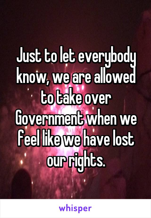 Just to let everybody know, we are allowed to take over Government when we feel like we have lost our rights.