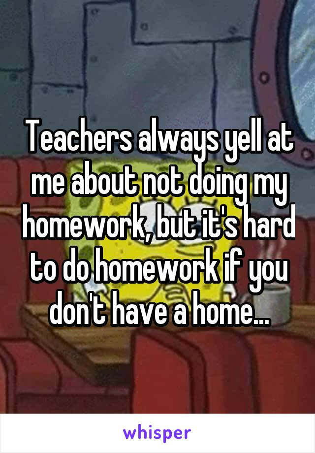 Teachers always yell at me about not doing my homework, but it's hard to do homework if you don't have a home...