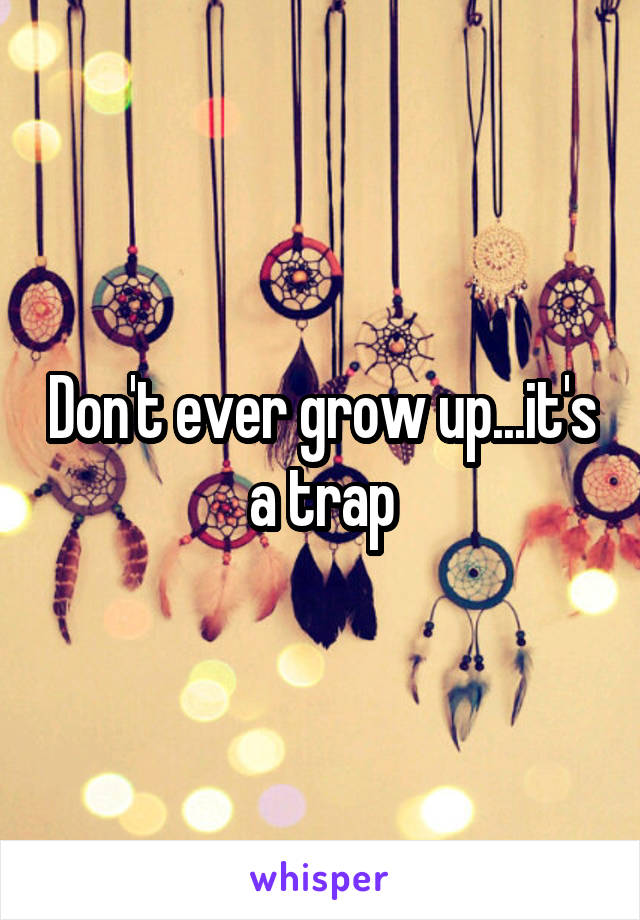 Don't ever grow up...it's a trap