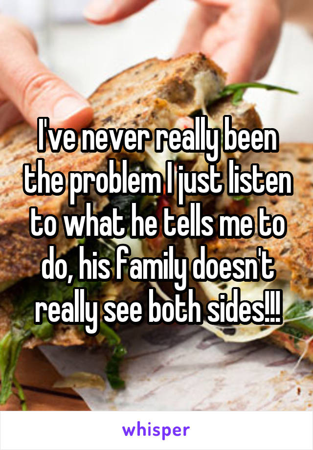 I've never really been the problem I just listen to what he tells me to do, his family doesn't really see both sides!!!