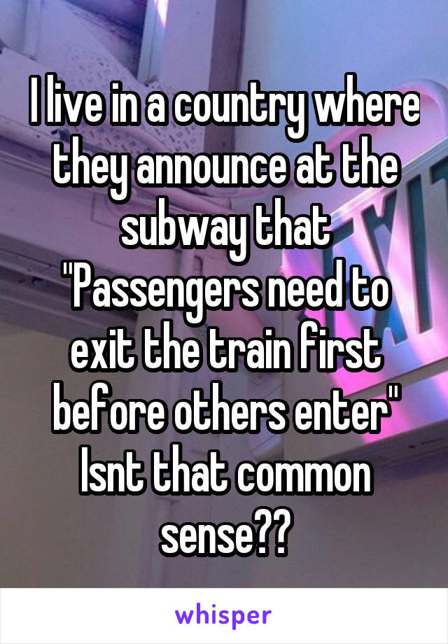 """I live in a country where they announce at the subway that """"Passengers need to exit the train first before others enter"""" Isnt that common sense??"""