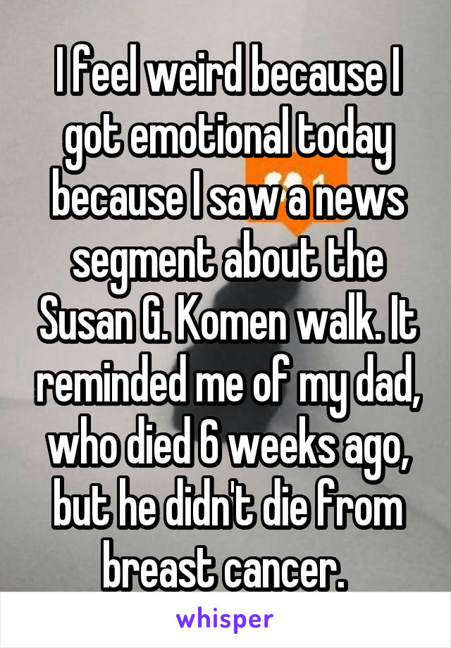 I feel weird because I got emotional today because I saw a news segment about the Susan G. Komen walk. It reminded me of my dad, who died 6 weeks ago, but he didn't die from breast cancer.